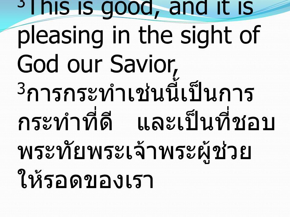 3 This is good, and it is pleasing in the sight of God our Savior, 3 การกระทำเช่นนี้เป็นการ กระทำที่ดี และเป็นที่ชอบ พระทัยพระเจ้าพระผู้ช่วย ให้รอดของ
