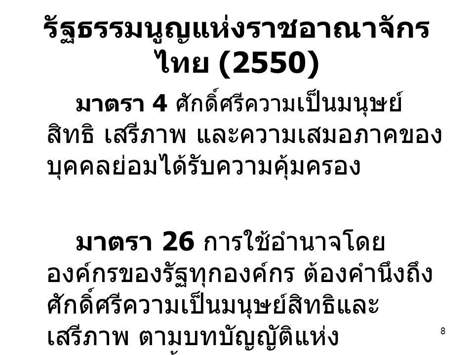 9 รัฐธรรมนูญแห่งราชอาณาจักร ไทย (2550) มาตรา 28 บุคคลย่อมอ้างศักดิ์ศรีความ เป็นมนุษย์หรือใช้สิทธิและเสรีภาพของตน ได้เท่าที่ไม่ละเมิดสิทธิและเสรีภาพของ บุคคลอื่น ไม่เป็นปฏิปักษ์ต่อรัฐธรรมนูญ หรือไม่ขัดต่อศีลธรรมอันดีของประชาชน บุคคลซึ่งถูกละเมิดสิทธิหรือเสรีภาพที่ รัฐธรรมนูญนี้รับรองไว้ สามารถยก บทบัญญัติแห่งรัฐธรรมนูญนี้เพื่อใช้สิทธิ ทางศาลหรือยกขึ้นเป็นข้อต่อสู้คดีในศาล ได้...