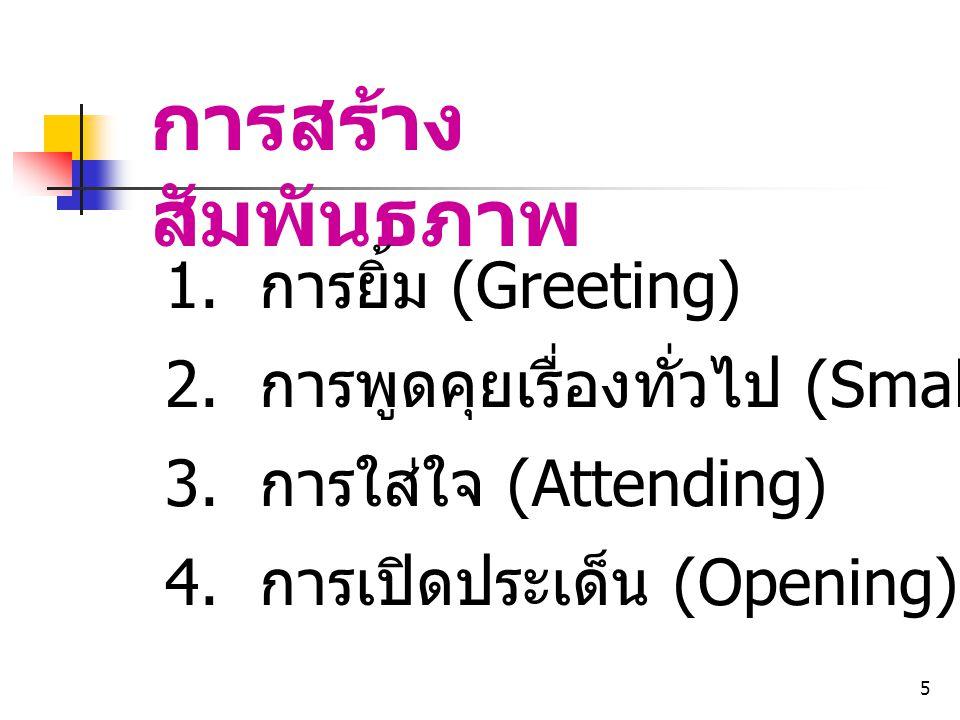 5 การสร้าง สัมพันธภาพ 1. การยิ้ม (Greeting) 2. การพูดคุยเรื่องทั่วไป (Small talk) 3. การใส่ใจ (Attending) 4. การเปิดประเด็น (Opening)
