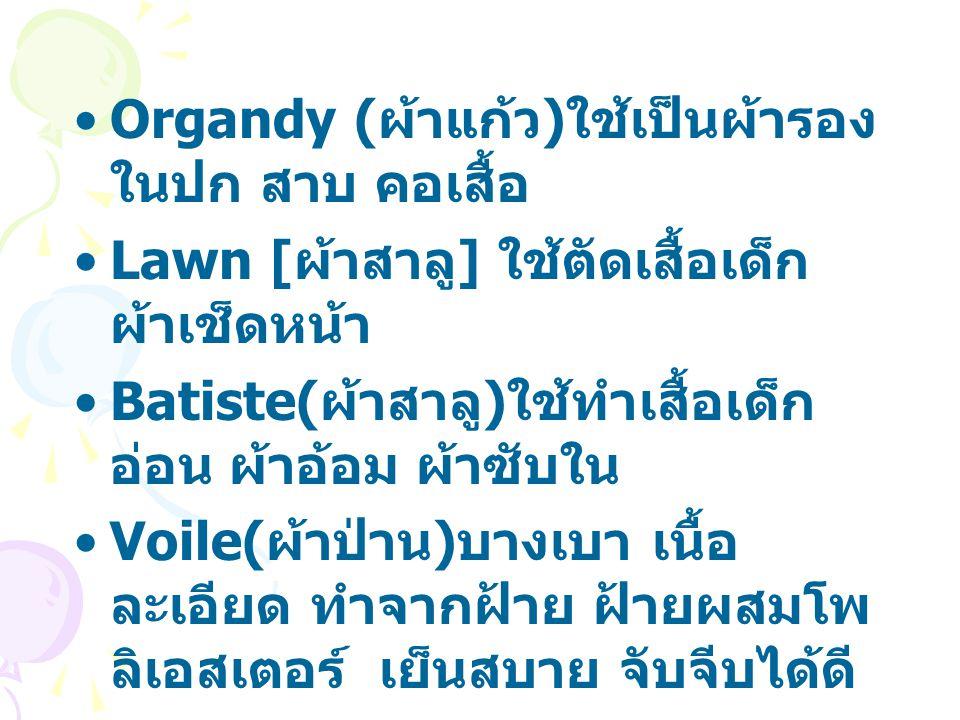 Organdy ( ผ้าแก้ว ) ใช้เป็นผ้ารอง ในปก สาบ คอเสื้อ Lawn [ ผ้าสาลู ] ใช้ตัดเสื้อเด็ก ผ้าเช็ดหน้า Batiste( ผ้าสาลู ) ใช้ทำเสื้อเด็ก อ่อน ผ้าอ้อม ผ้าซับใน Voile( ผ้าป่าน ) บางเบา เนื้อ ละเอียด ทำจากฝ้าย ฝ้ายผสมโพ ลิเอสเตอร์ เย็นสบาย จับจีบได้ดี Chiffon ด้ายเส้นเล็ก เข้าเกลียว สูง ผลิตจากใยยาว ผ้าเนื้อบางมีปัญหาด้านการตัด เย็บ ตะเข็บย่นง่าย เห็นตะเข็บด้าน ใน ควรทำตะเข็บเล็ก พับชายให้ เล็ก