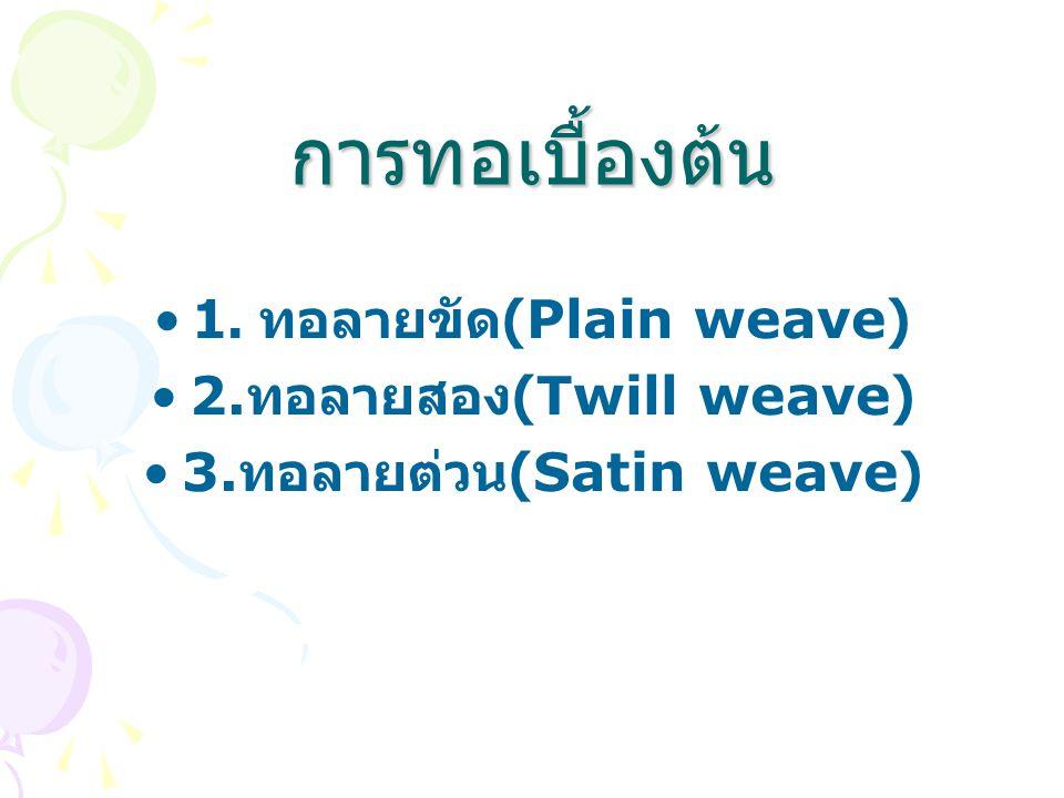 การทอเบื้องต้น 1. ทอลายขัด (Plain weave) 2. ทอลายสอง (Twill weave) 3. ทอลายต่วน (Satin weave)
