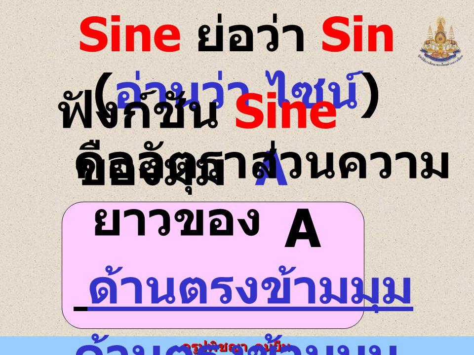ครูปพิชญา คนยืน Sine ย่อว่า Sin ( อ่านว่า ไซน์ ) ฟังก์ชัน Sine ของมุม A คืออัตราส่วนความ ยาวของ ด้านตรงข้ามมุม ด้านตรงข้ามมุม ฉาก A