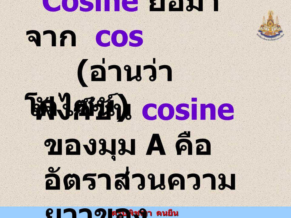 ครูปพิชญา คนยืน Cosine ย่อมา จาก cos ( อ่านว่า โคไซน์ ) ฟังก์ชัน cosine ของมุม A คือ อัตราส่วนความ ยาวของ