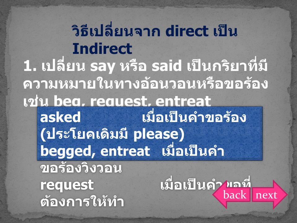 1. เปลี่ยน say หรือ said เป็นกริยาที่มี ความหมายในทางอ้อนวอนหรือขอร้อง เช่น beg, request, entreat asked เมื่อเป็นคำขอร้อง ( ประโยคเดิมมี please) begge
