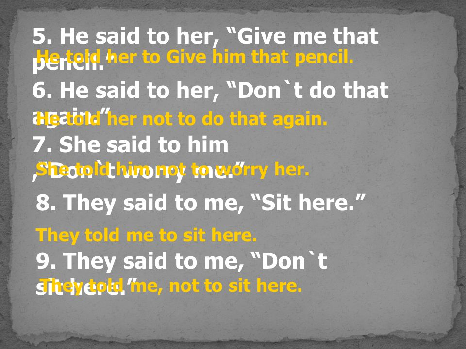 6.He said to her, Don`t do that again. 7. She said to him, Don`t worry me. 5.