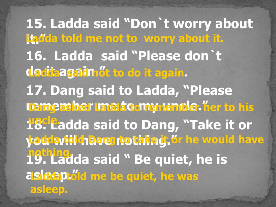 "15. Ladda said ""Don`t worry about it."" 16. Ladda said ""Please don`t do it again."" 17. Dang said to Ladda, ""Please remember me to my uncle."" 18. Ladda"