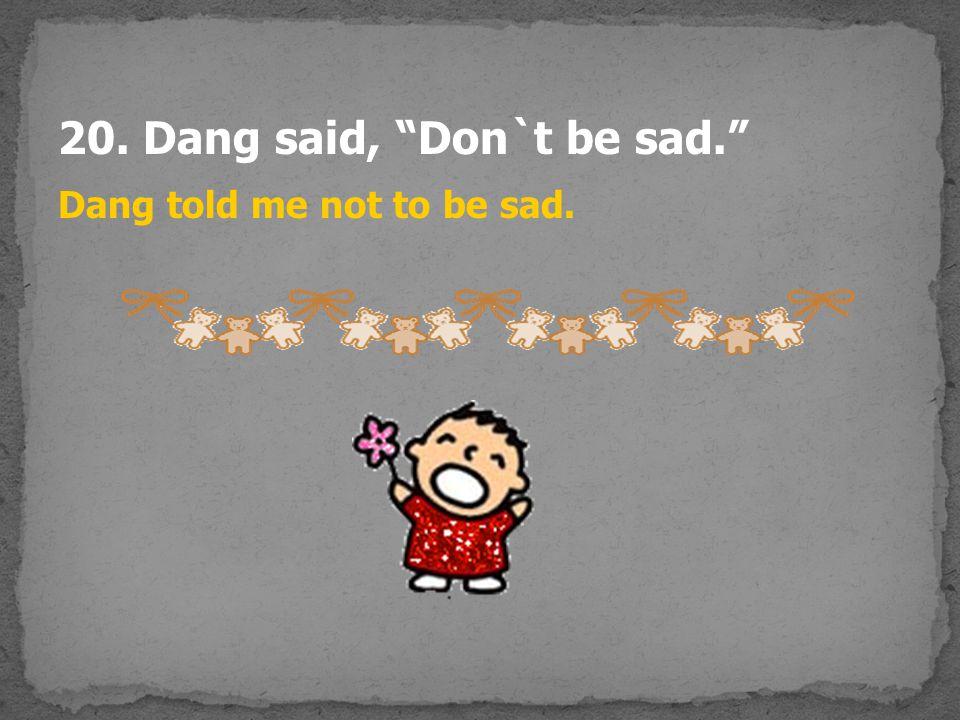 "20. Dang said, ""Don`t be sad."" Dang told me not to be sad."
