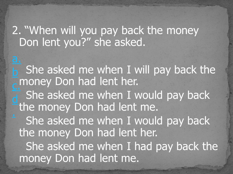 "2. ""When will you pay back the money Don lent you?"" she asked. She asked me when I will pay back the money Don had lent her. She asked me when I would"