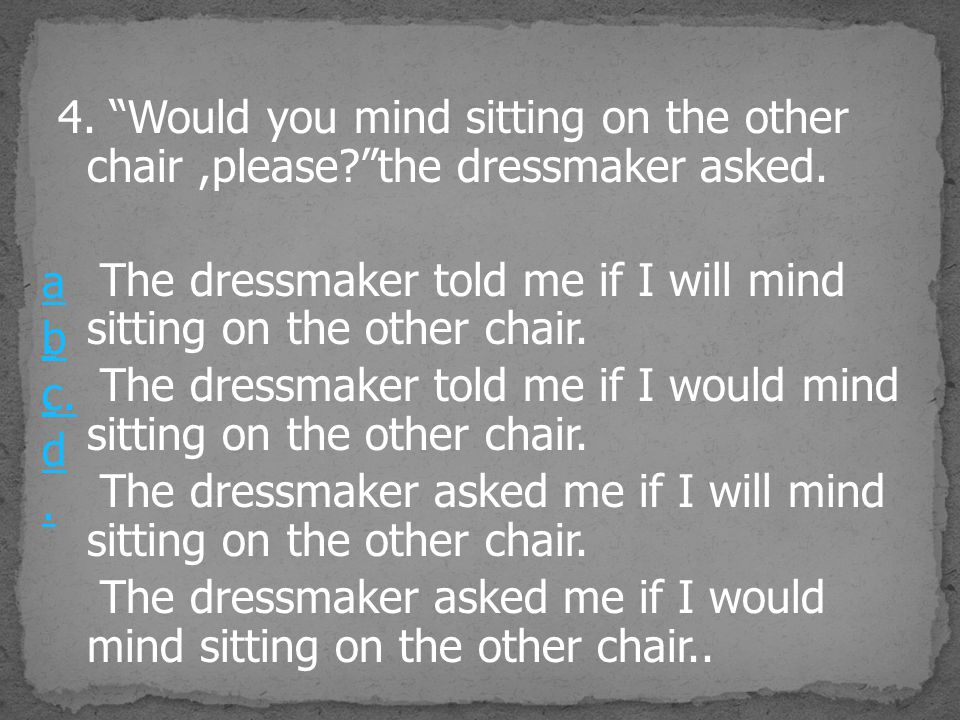 4. Would you mind sitting on the other chair,please? the dressmaker asked.