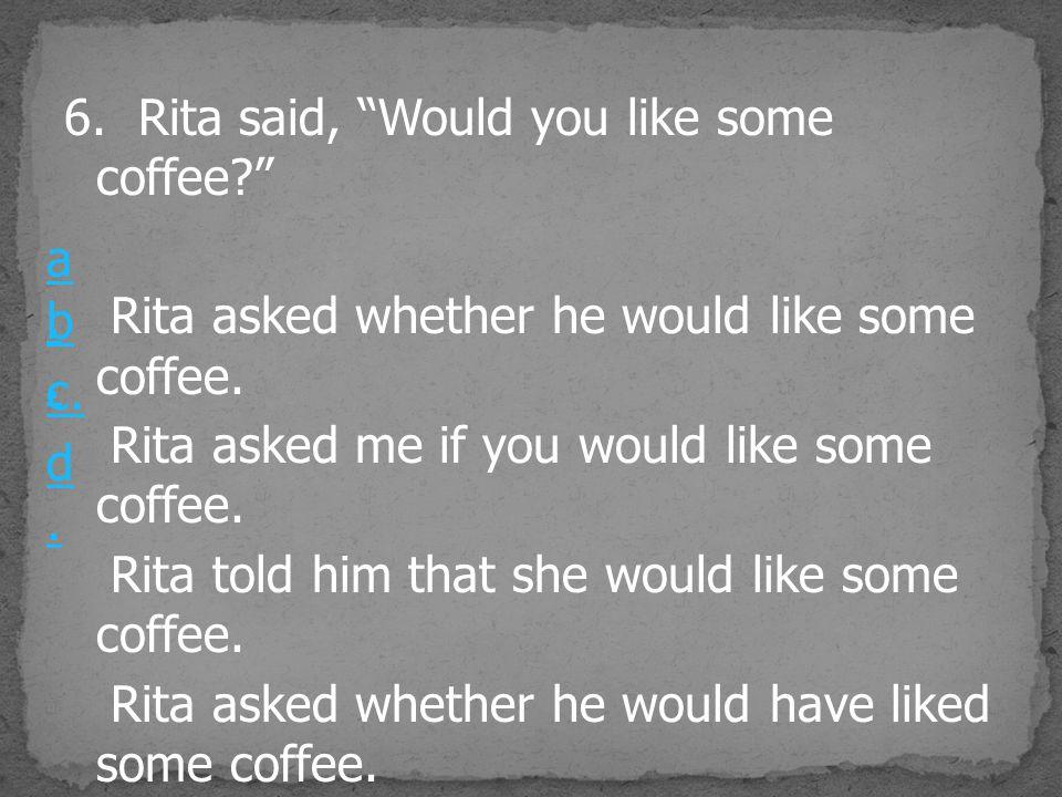 "6. Rita said, ""Would you like some coffee?"" Rita asked whether he would like some coffee. Rita asked me if you would like some coffee. Rita told him t"