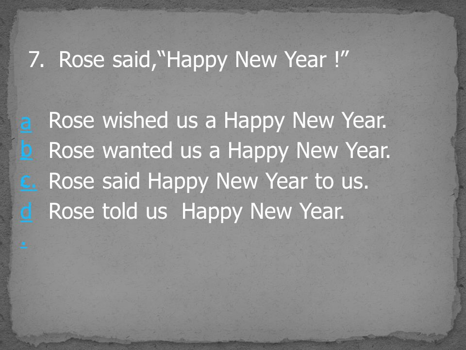 "7. Rose said,""Happy New Year !"" Rose wished us a Happy New Year. Rose wanted us a Happy New Year. Rose said Happy New Year to us. Rose told us Happy N"