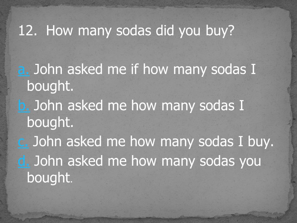 12.How many sodas did you buy. a.a. John asked me if how many sodas I bought.