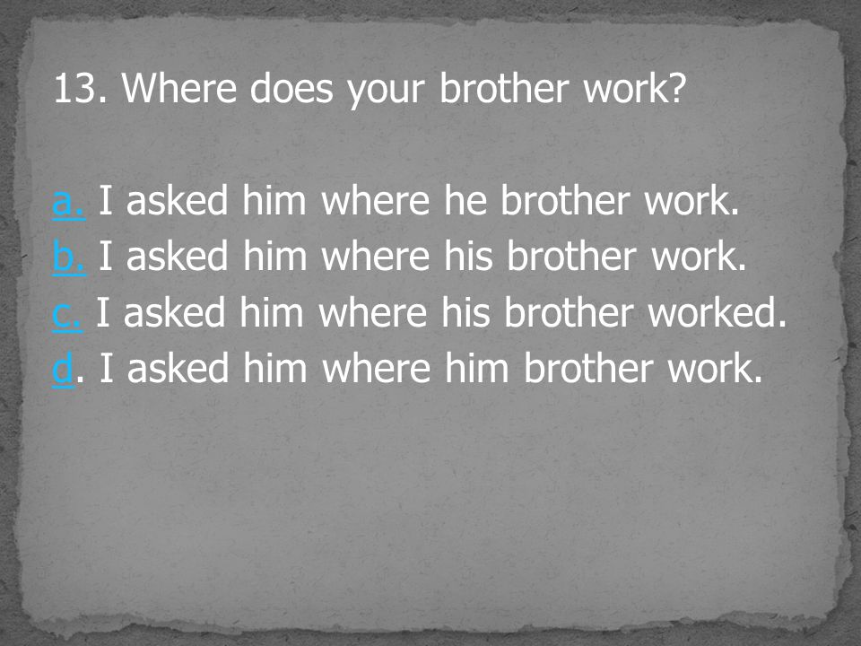 13. Where does your brother work? a.a. I asked him where he brother work. b.b. I asked him where his brother work. c.c. I asked him where his brother