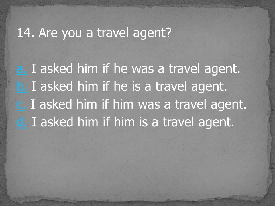 14. Are you a travel agent? a.a. I asked him if he was a travel agent. b.b. I asked him if he is a travel agent. c.c. I asked him if him was a travel