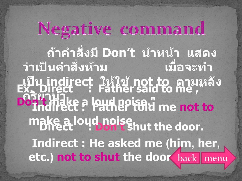 ถ้าคำสั่งมี Don't นำหน้า แสดง ว่าเป็นคำสั่งห้าม เมื่อจะทำ เป็น indirect ให้ใช้ not to ตามหลัง กริยานำ Ex. Direct : Father said to me,