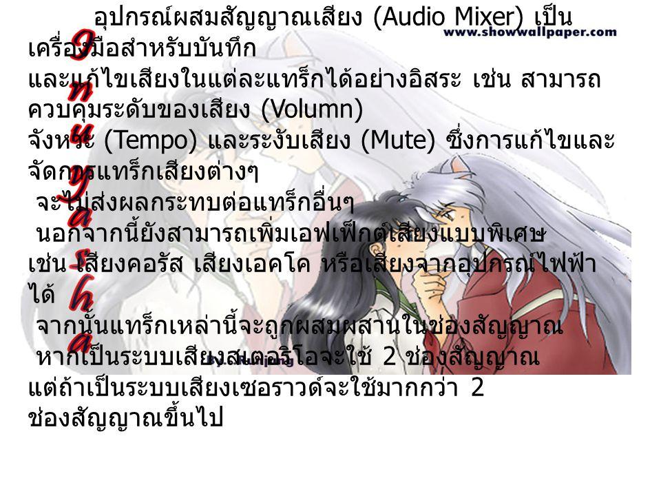 อุปกรณ์ผสมสัญญาณเสียง (Audio Mixer) อุปกรณ์ผสมสัญญาณเสียง (Audio Mixer) เป็น เครื่องมือสำหรับบันทึก และแก้ไขเสียงในแต่ละแทร็กได้อย่างอิสระ เช่น สามารถ