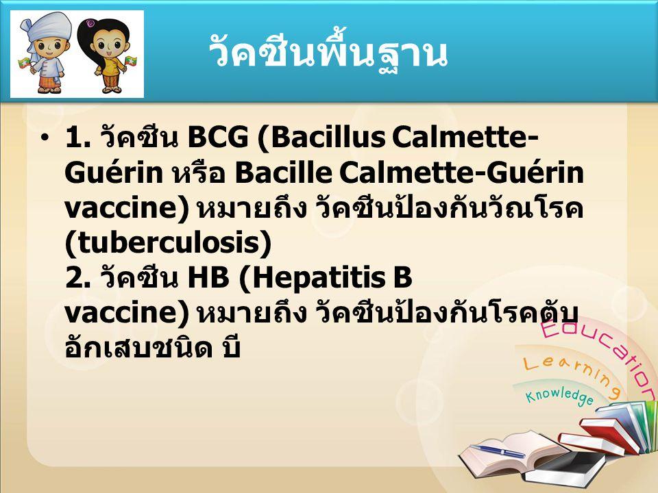 1. วัคซีน BCG (Bacillus Calmette- Guérin หรือ Bacille Calmette-Guérin vaccine) หมายถึง วัคซีนป้องกันวัณโรค (tuberculosis) 2. วัคซีน HB (Hepatitis B va