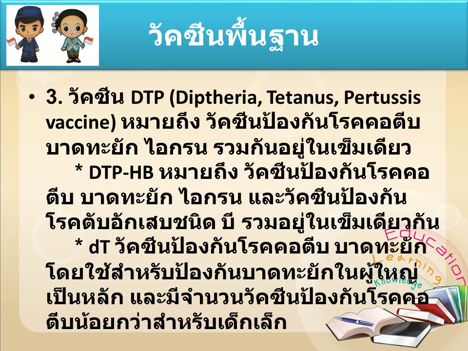 3. วัคซีน DTP (Diptheria, Tetanus, Pertussis vaccine) หมายถึง วัคซีนป้องกันโรคคอตีบ บาดทะยัก ไอกรน รวมกันอยู่ในเข็มเดียว * DTP-HB หมายถึง วัคซีนป้องกั