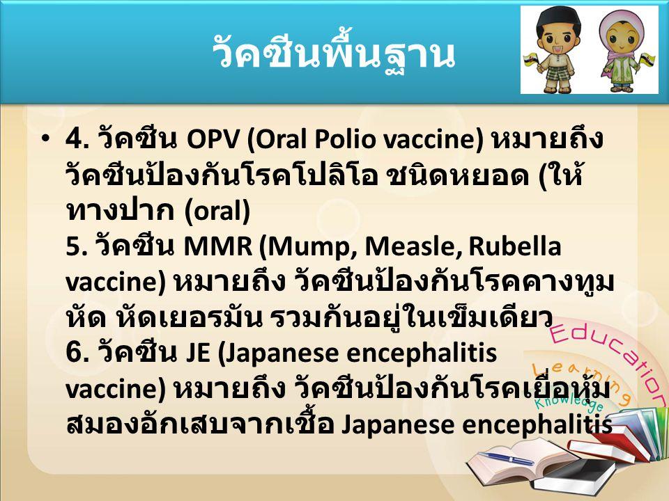 4. วัคซีน OPV (Oral Polio vaccine) หมายถึง วัคซีนป้องกันโรคโปลิโอ ชนิดหยอด ( ให้ ทางปาก (oral) 5. วัคซีน MMR (Mump, Measle, Rubella vaccine) หมายถึง ว
