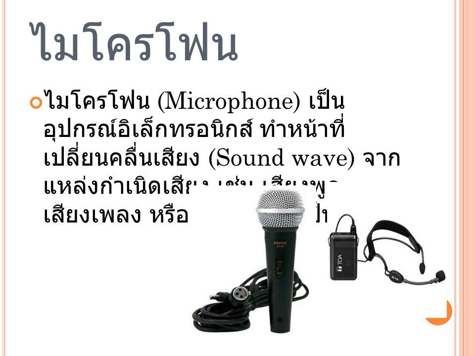 ไมโครโฟน ไมโครโฟน (Microphone) เป็น อุปกรณ์อิเล็กทรอนิกส์ ทำหน้าที่ เปลี่ยนคลื่นเสียง (Sound wave) จาก แหล่งกำเนิดเสียง เช่น เสียงพูด เสียงเพลง หรือเสียงดนตรี เป็นต้น