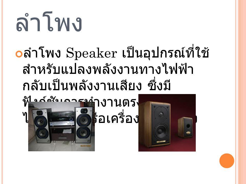 ลำโพง ลำโพง Speaker เป็นอุปกรณ์ที่ใช้ สำหรับแปลงพลังงานทางไฟฟ้า กลับเป็นพลังงานเสียง ซึ่งมี ฟังก์ชันการทำงานตรงข้ามกับ ไมโครโฟนหรือเครื่องขยายเสียง