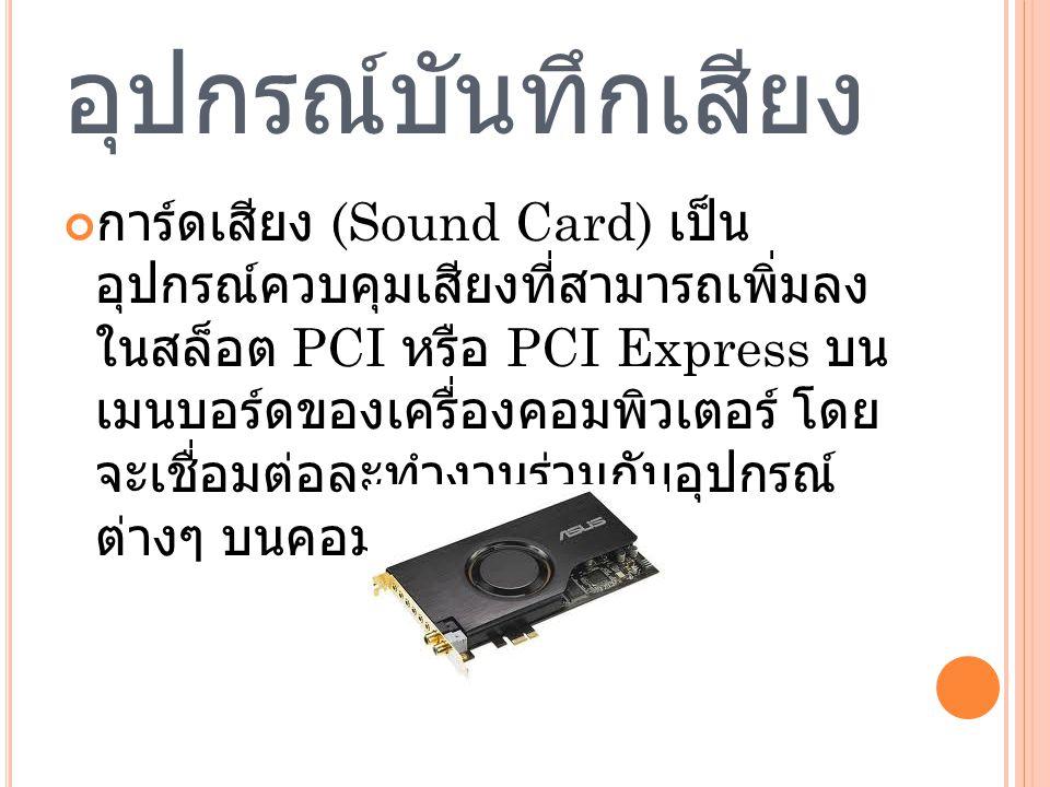 อุปกรณ์บันทึกเสียง การ์ดเสียง (Sound Card) เป็น อุปกรณ์ควบคุมเสียงที่สามารถเพิ่มลง ในสล็อต PCI หรือ PCI Express บน เมนบอร์ดของเครื่องคอมพิวเตอร์ โดย จะเชื่อมต่อละทำงานร่วมกับอุปกรณ์ ต่างๆ บนคอมพิวเตอร์