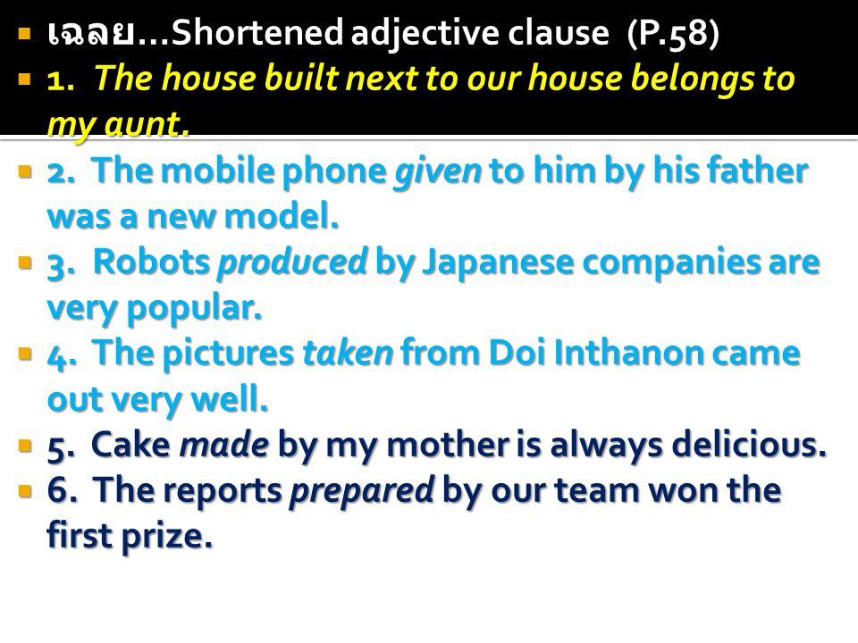  เฉลย …Shortened adjective clause (P.58)  1. The house built next to our house belongs to my aunt.  2. The mobile phone given to him by his father