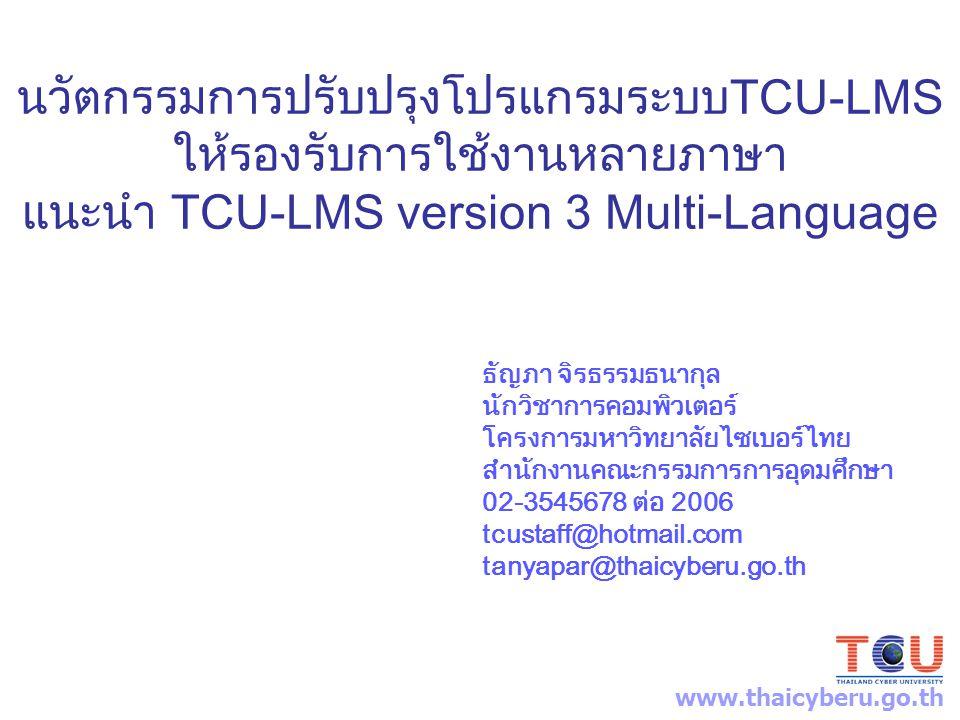 นวัตกรรมการปรับปรุงโปรแกรมระบบTCU-LMS ให้รองรับการใช้งานหลายภาษา แนะนำ TCU-LMS version 3 Multi-Language ธัญภา จิรธรรมธนากุล นักวิชาการคอมพิวเตอร์ โครงการมหาวิทยาลัยไซเบอร์ไทย สำนักงานคณะกรรมการการอุดมศึกษา 02-3545678 ต่อ 2006 tcustaff@hotmail.com tanyapar@thaicyberu.go.th www.thaicyberu.go.th