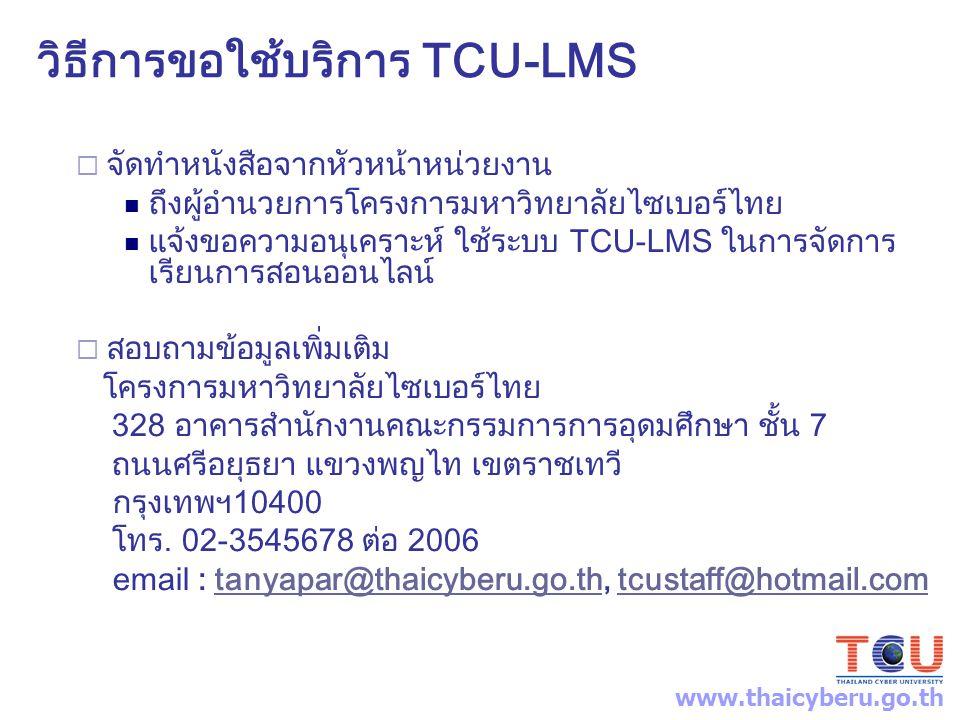 วิธีการขอใช้บริการ TCU-LMS  จัดทำหนังสือจากหัวหน้าหน่วยงาน ถึงผู้อำนวยการโครงการมหาวิทยาลัยไซเบอร์ไทย แจ้งขอความอนุเคราะห์ ใช้ระบบ TCU-LMS ในการจัดการ เรียนการสอนออนไลน์  สอบถามข้อมูลเพิ่มเติม โครงการมหาวิทยาลัยไซเบอร์ไทย 328 อาคารสำนักงานคณะกรรมการการอุดมศึกษา ชั้น 7 ถนนศรีอยุธยา แขวงพญไท เขตราชเทวี กรุงเทพฯ10400 โทร.