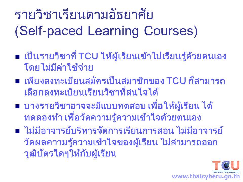 รายวิชาเรียนตามอัธยาศัย (Self-paced Learning Courses) เป็นรายวิชาที่ TCU ให้ผู้เรียนเข้าไปเรียนรู้ด้วยตนเอง โดยไม่มีค่าใช้จ่าย เพียงลงทะเบียนสมัครเป็นสมาชิกของ TCU ก็สามารถ เลือกลงทะเบียนเรียนวิชาที่สนใจได้ บางรายวิชาอาจจะมีแบบทดสอบ เพื่อให้ผู้เรียน ได้ ทดลองทำ เพื่อวัดความรู้ความเข้าใจด้วยตนเอง ไม่มีอาจารย์บริหารจัดการเรียนการสอน ไม่มีอาจารย์ วัดผลความรู้ความเข้าใจของผู้เรียน ไม่สามารถออก วุฒิบัตรใดๆให้กับผู้เรียน www.thaicyberu.go.th