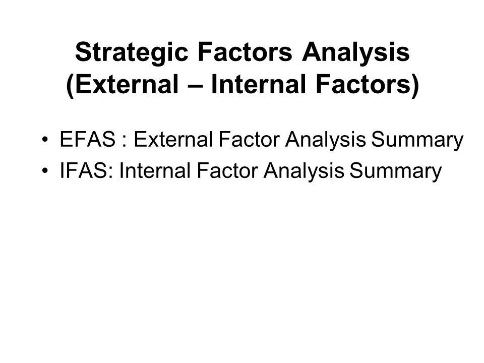 การประเมินหรือวิเคราะห์ Strategic Factor (EFAS) นำ Strategic Factor ที่คัดไว้ซึ่งจะมีทั้ง ที่เป็น โอกาส (O : Opportunities) และ อุปสรรคหรือ ภัยคุกคาม (T : Threats) มาเขียนลงในคอลัมน์ (1) ตาราง EFAS ให้น้ำหนักแต่ละ factor ในคอลัมน์ (2) โดยน้ำหนักสูงสุด คือ 1.0 และต่ำสุดคือ 0.0 ซึ่งน้ำหนักของแต่ละปัจจัยรวมกัน ต้องเท่ากับ 1.00 ( การให้น้ำหนักเป็น ดุลพินิจของผู้บริหาร )