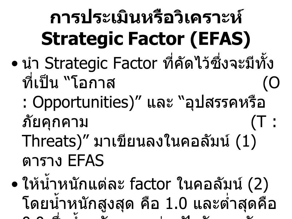 การให้คะแนนแต่ละ Factor ในคอลัมน์ (3) โดย คะแนนสูงสุดคือ 5 และต่ำสุดคือ 1 (Likert Scale) – ให้ปิดคอลัมน์ (2) ที่เป็นน้ำหนักของแต่ละ Factor เพื่อกันอิทธิพลจาก น้ำหนัก ออกไปก่อน –Strategic Factor ในกลุ่มที่เป็น โอกาส ให้พิจารณา ว่า โอกาสจาก Factor นั้น ๆ ด้วย ขีดความสามารถ ที่องค์กรมีอยู่ ถ้าองค์กรจะเข้าไป ตักตวง (exploit) โอกาสนั้น ที่คะแนนเต็ม 5 องค์กรควรจะได้เท่าใด ( เป็นการประเมินขีดความสามารถขององค์กร โดย ดุลพินิจของคณะผู้บริหาร ) –Strategic Factor ในกลุ่มที่เป็น อุปสรรค์หรือภัย คุกคาม ให้พิจารณาว่า อุปสรรคจาก Factor นั้น ๆ ถ้า องค์กรจะต้อง รับมือ (handle) อุปสรรคนั้นที่ คะแนนเต็ม 5 องค์กรจะทำได้ดีเพียงใด ( เป็นการ ประเมินศักยภาพในการรับมือกับ ภัยคุกคาม โดย ดุลพินิจของคณะผู้บริหาร – การให้คะแนนสูงเกินจริงจะไม่มีประโยชน์ แต่จะมีโทษ เนื่องจากไม่ Conservative ทำให้ประมาทและ มองข้ามประเด็นที่องค์กร อาจไม่ดีจริง ไป