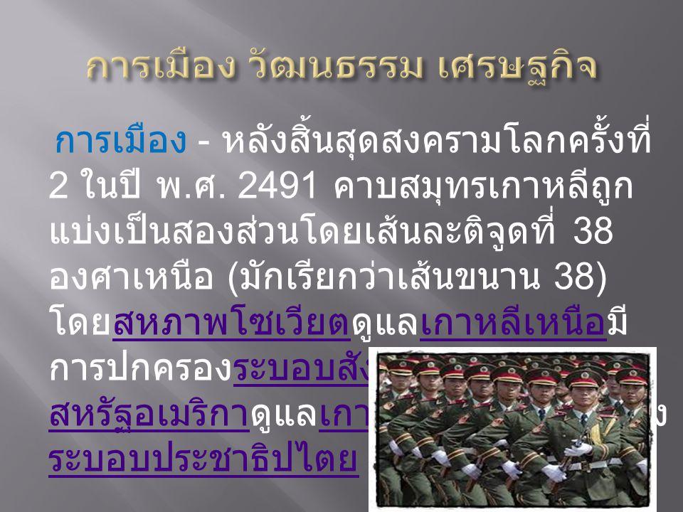 การเมือง - หลังสิ้นสุดสงครามโลกครั้งที่ 2 ในปี พ. ศ. 2491 คาบสมุทรเกาหลีถูก แบ่งเป็นสองส่วนโดยเส้นละติจูดที่ 38 องศาเหนือ ( มักเรียกว่าเส้นขนาน 38) โด