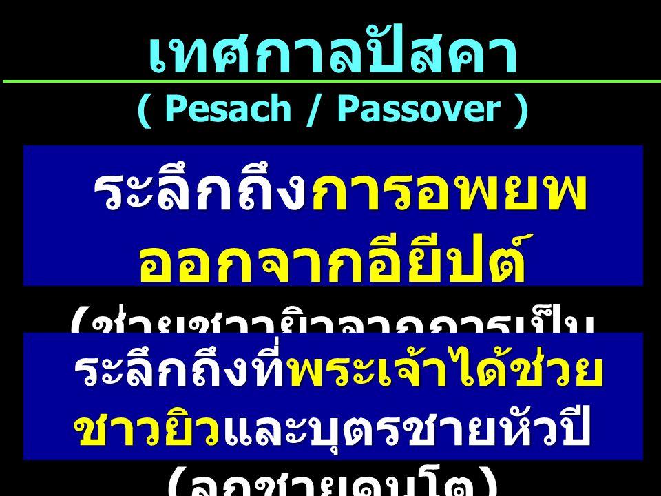 ระลึกถึงการอพยพ ออกจากอียีปต์ ( ช่วยชาวยิวจากการเป็น การเป็นทาสในอียีปต์ ) ระลึกถึงการอพยพ ออกจากอียีปต์ ( ช่วยชาวยิวจากการเป็น การเป็นทาสในอียีปต์ ) เทศกาลปัสคา ( Pesach / Passover ) ระลึกถึงที่พระเจ้าได้ช่วย ชาวยิวและบุตรชายหัวปี ( ลูกชายคนโต ) ระลึกถึงที่พระเจ้าได้ช่วย ชาวยิวและบุตรชายหัวปี ( ลูกชายคนโต )