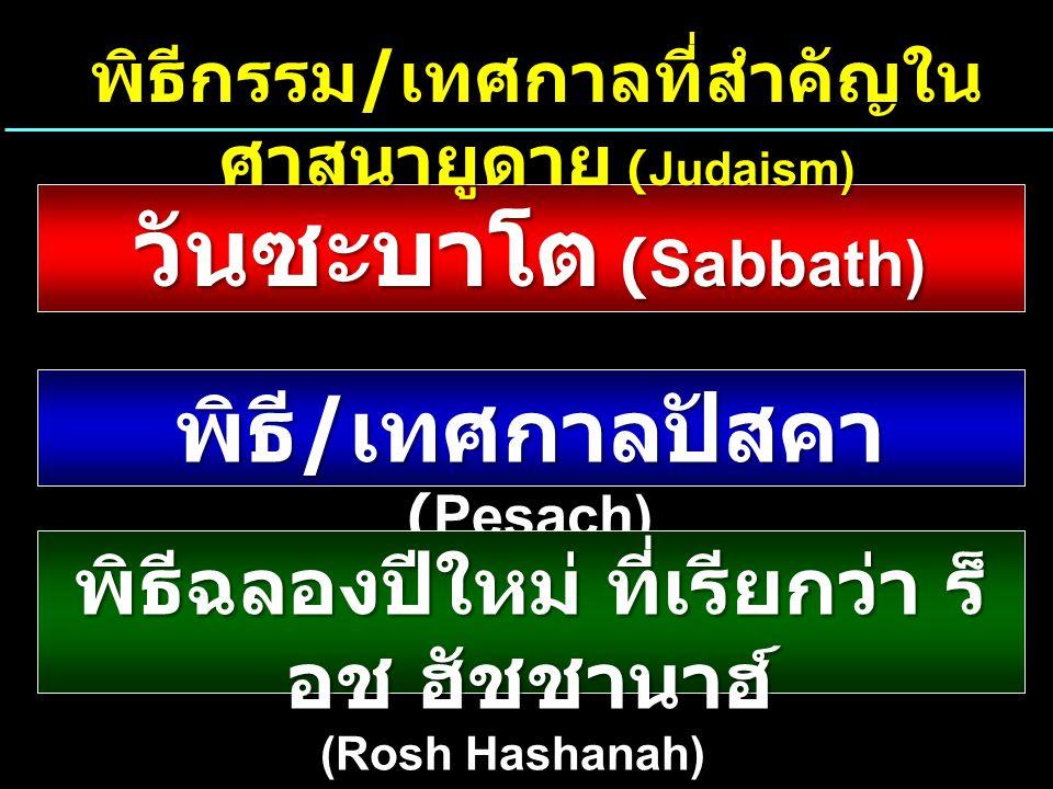 วันซะบาโต (Sabbath) พิธี / เทศกาลปัสคา (Pesach) พิธีฉลองปีใหม่ ที่เรียกว่า ร็ อช ฮัชชานาฮ์ (Rosh Hashanah) พิธีกรรม / เทศกาลที่สำคัญใน ศาสนายูดาย (Judaism)