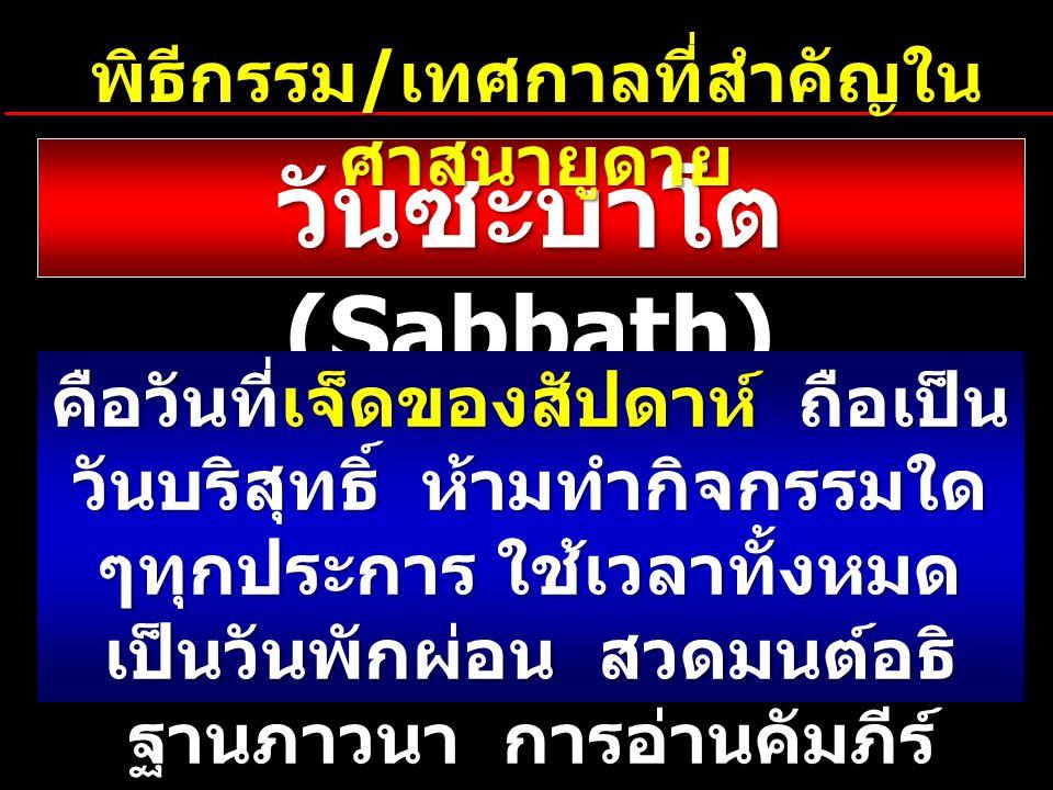 วันซะบาโต (Sabbath) คือวันที่เจ็ดของสัปดาห์ ถือเป็น วันบริสุทธิ์ ห้ามทำกิจกรรมใด ๆทุกประการ ใช้เวลาทั้งหมด เป็นวันพักผ่อน สวดมนต์อธิ ฐานภาวนา การอ่านคัมภีร์ นมัสการและขอบคุณพระเจ้า พิธีกรรม / เทศกาลที่สำคัญใน ศาสนายูดาย