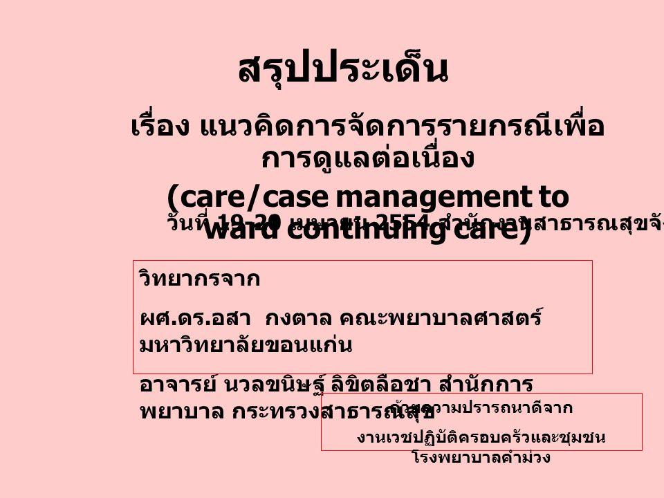 สรุปประเด็น เรื่อง แนวคิดการจัดการรายกรณีเพื่อ การดูแลต่อเนื่อง (care/case management to ward continuing care) วันที่ 19-20 เมษายน 2554 สำนักงานสาธารณ