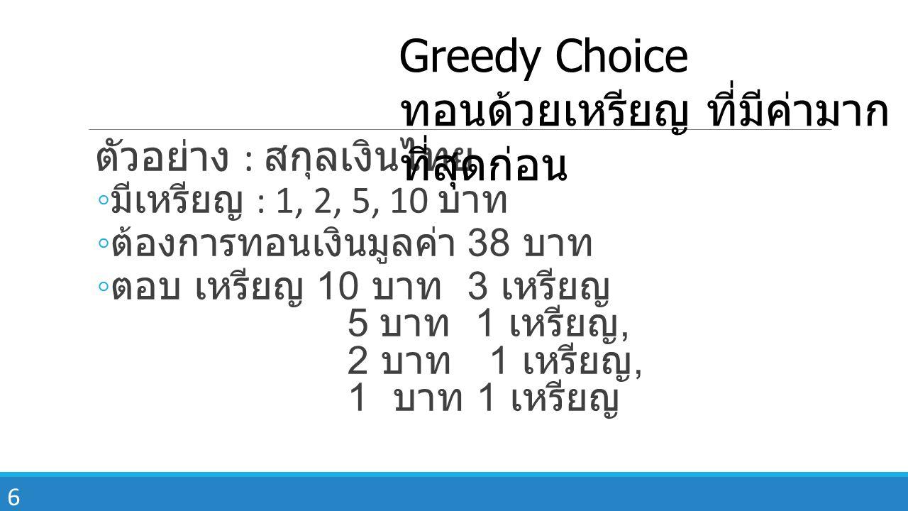 6 ตัวอย่าง : สกุลเงินไทย ◦ มีเหรียญ : 1, 2, 5, 10 บาท ◦ ต้องการทอนเงินมูลค่า 38 บาท ◦ ตอบ เหรียญ 10 บาท 3 เหรียญ 5 บาท 1 เหรียญ, 2 บาท 1 เหรียญ, 1 บาท 1 เหรียญ Greedy Choice ทอนด้วยเหรียญ ที่มีค่ามาก ที่สุดก่อน