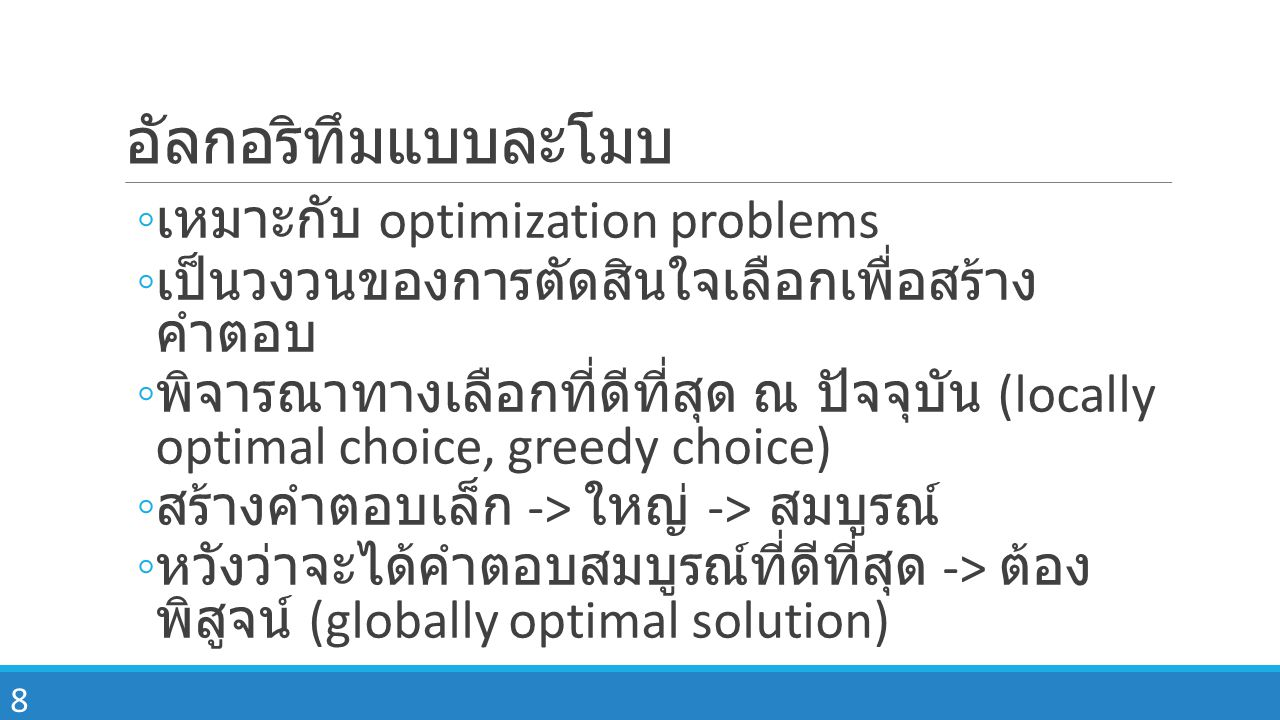 8 อัลกอริทึมแบบละโมบ ◦ เหมาะกับ optimization problems ◦ เป็นวงวนของการตัดสินใจเลือกเพื่อสร้าง คำตอบ ◦ พิจารณาทางเลือกที่ดีที่สุด ณ ปัจจุบัน (locally optimal choice, greedy choice) ◦ สร้างคำตอบเล็ก -> ใหญ่ -> สมบูรณ์ ◦ หวังว่าจะได้คำตอบสมบูรณ์ที่ดีที่สุด -> ต้อง พิสูจน์ (globally optimal solution)