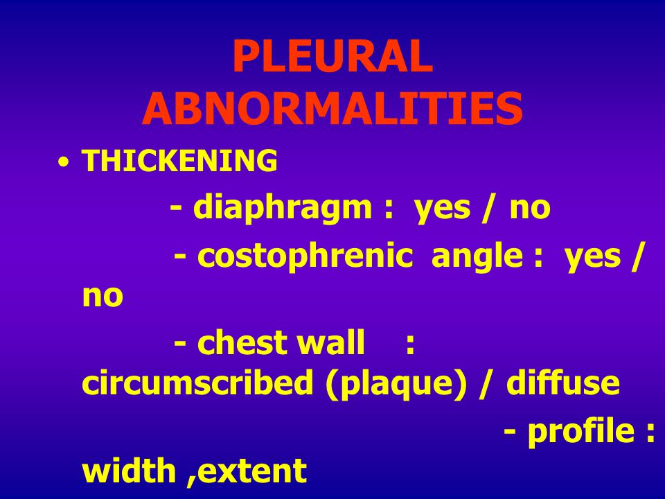 PLEURAL ABNORMALITIES THICKENING - diaphragm : yes / no - costophrenic angle : yes / no - chest wall : circumscribed (plaque) / diffuse - profile : width,extent - face on : extent