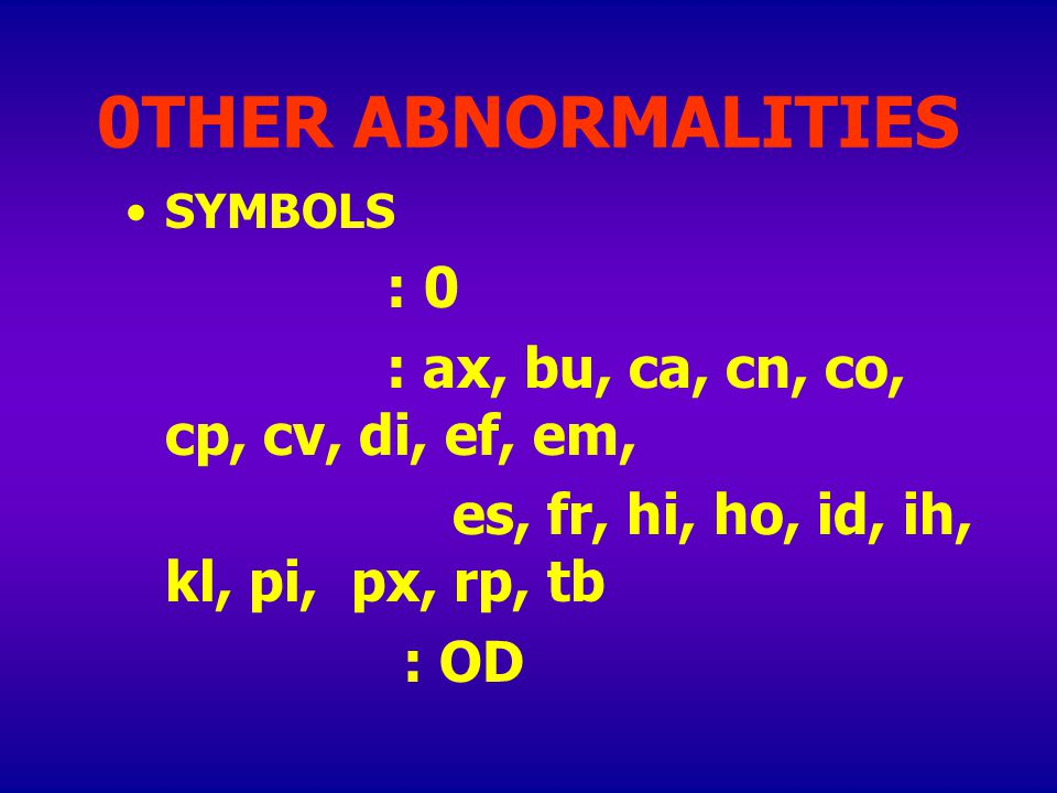 0THER ABNORMALITIES SYMBOLS : 0 : ax, bu, ca, cn, co, cp, cv, di, ef, em, es, fr, hi, ho, id, ih, kl, pi, px, rp, tb : OD OTHER COMMENT