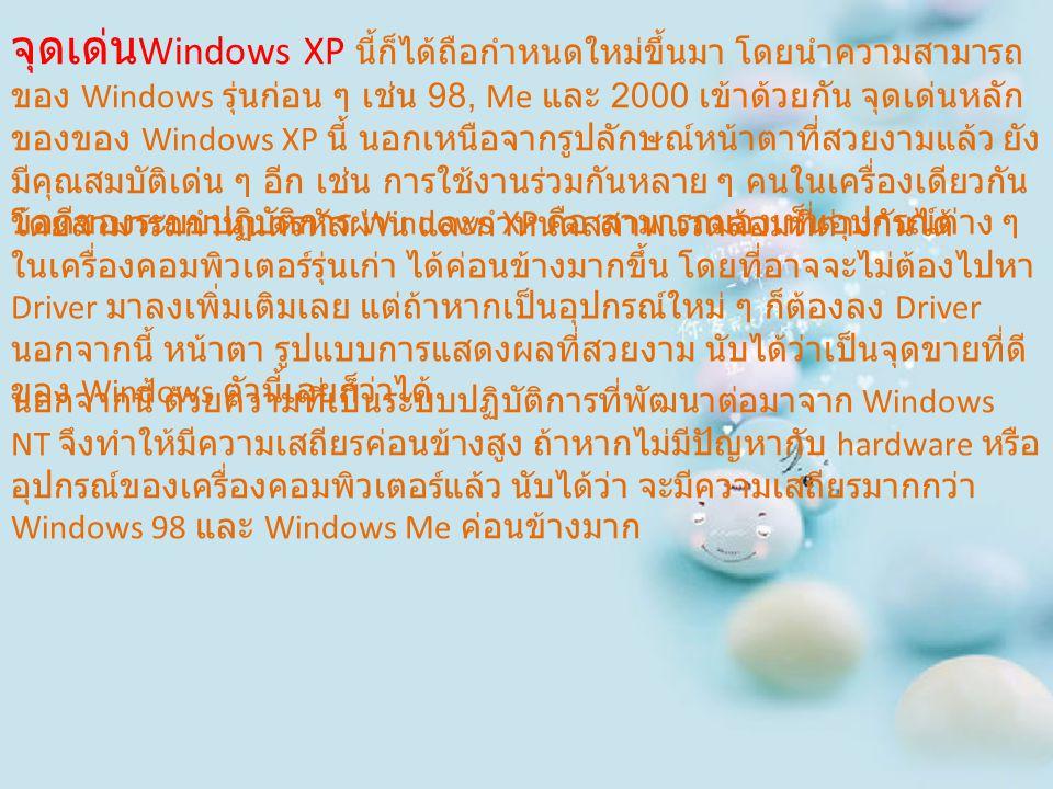 จุดเด่น Windows XP นี้ก็ได้ถือกำหนดใหม่ขึ้นมา โดยนำความสามารถ ของ Windows รุ่นก่อน ๆ เช่น 98, Me และ 2000 เข้าด้วยกัน จุดเด่นหลัก ของของ Windows XP นี