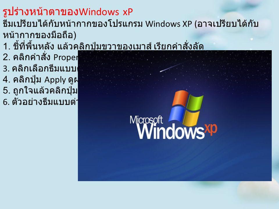 รูปร่างหน้าตาของ Windows xP ธีมเปรียบได้กับหน้ากากของโปรแกรม Windows XP ( อาจเปรียบได้กับ หน้ากากของมือถือ ) 1. ชี้ที่พื้นหลัง แล้วคลิกปุ่มขวาของเมาส์