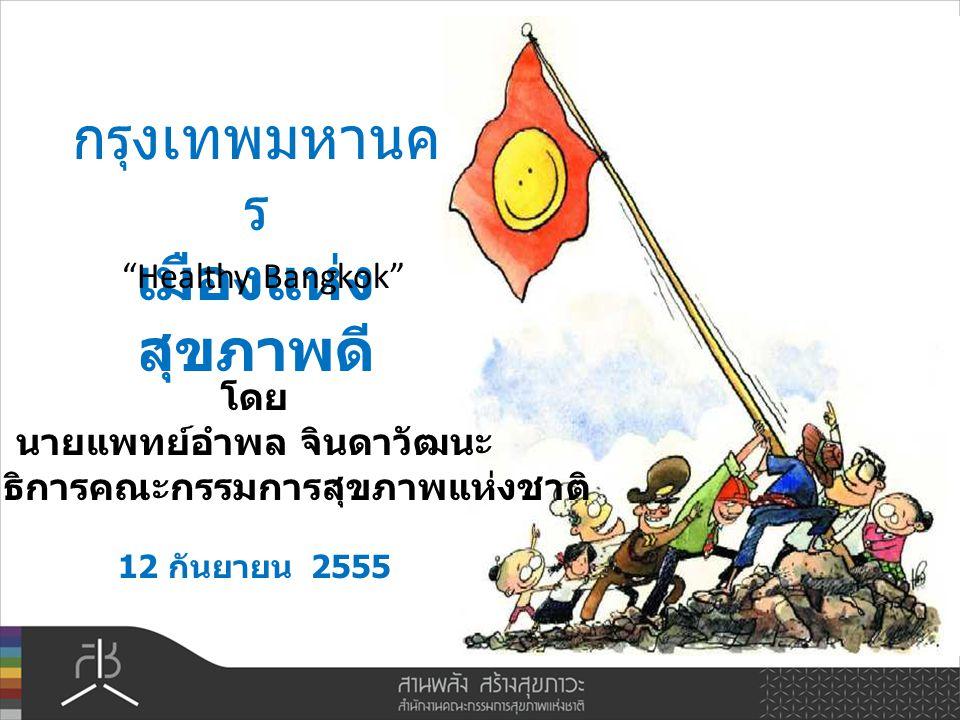กรุงเทพมหานค ร เมืองแห่ง สุขภาพดี โดย นายแพทย์อำพล จินดาวัฒนะ เลขาธิการคณะกรรมการสุขภาพแห่งชาติ 12 กันยายน 2555 Healthy Bangkok
