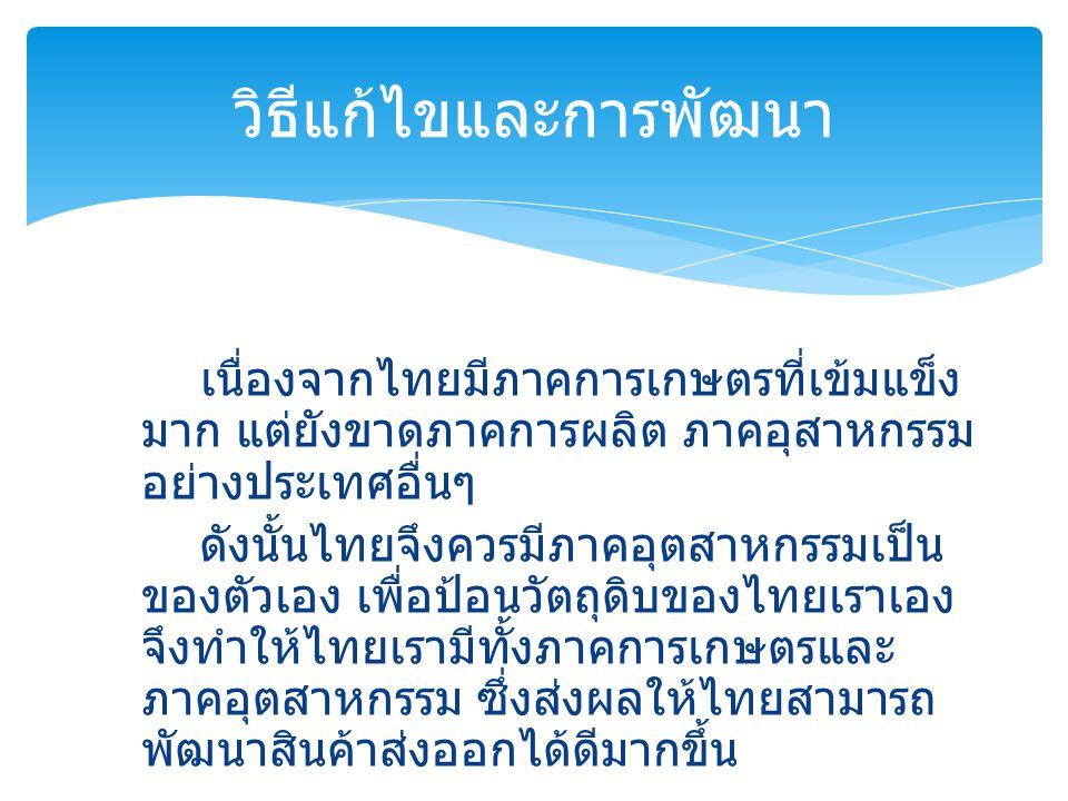 เนื่องจากไทยมีภาคการเกษตรที่เข้มแข็ง มาก แต่ยังขาดภาคการผลิต ภาคอุสาหกรรม อย่างประเทศอื่นๆ ดังนั้นไทยจึงควรมีภาคอุตสาหกรรมเป็น ของตัวเอง เพื่อป้อนวัตถ