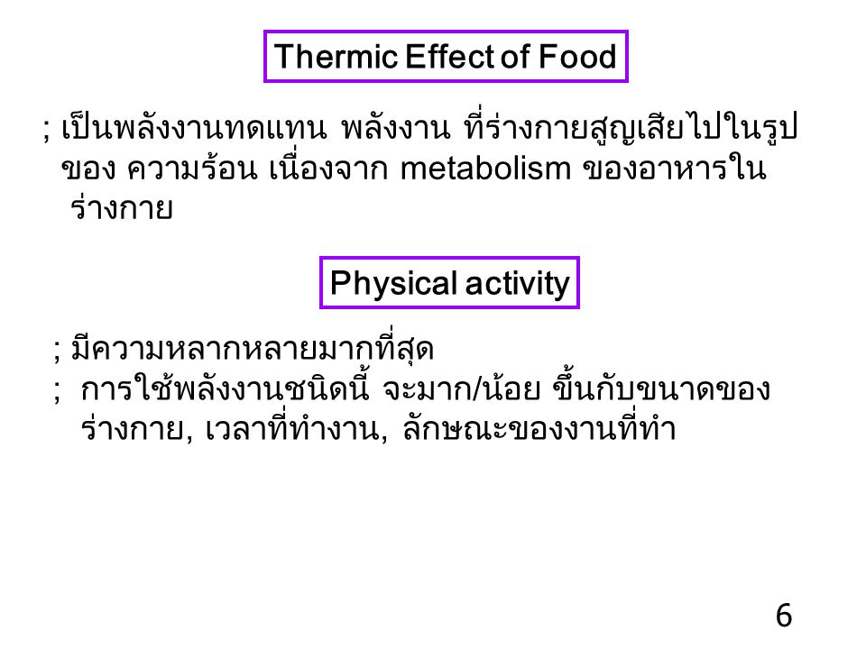 Thermic Effect of Food ; เป็นพลังงานทดแทน พลังงาน ที่ร่างกายสูญเสียไปในรูป ของ ความร้อน เนื่องจาก metabolism ของอาหารใน ร่างกาย Physical activity ; มีความหลากหลายมากที่สุด ; การใช้พลังงานชนิดนี้ จะมาก/น้อย ขึ้นกับขนาดของ ร่างกาย, เวลาที่ทำงาน, ลักษณะของงานที่ทำ 6