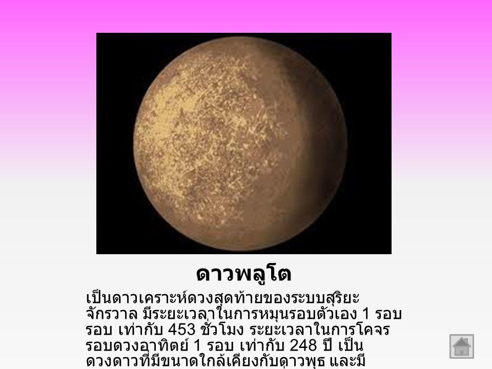 ดาวพลูโต เป็นดาวเคราะห์ดวงสุดท้ายของระบบสุริยะ จักรวาล มีระยะเวลาในการหมุนรอบตัวเอง 1 รอบ รอบ เท่ากับ 453 ชั่วโมง ระยะเวลาในการโคจร รอบดวงอาทิตย์ 1 รอ