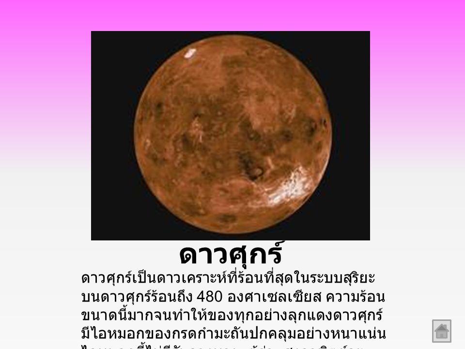 ดาวศุกร์ ดาวศุกร์เป็นดาวเคราะห์ที่ร้อนที่สุดในระบบสุริยะ บนดาวศุกร์ร้อนถึง 480 องศาเซลเซียส ความร้อน ขนาดนี้มากจนทำให้ของทุกอย่างลุกแดงดาวศุกร์ มีไอหมอกของกรดกำมะถันปกคลุมอย่างหนาแน่น ไอหมอกนี้ไม่มีวันจางหายแม้ว่าแสงอาทิตย์จะ จัดจ้าเพียงไร จึงเป็นไปไม่ได้ที่มนุษย์จะไปเยี่ยม ดาวศุกร์