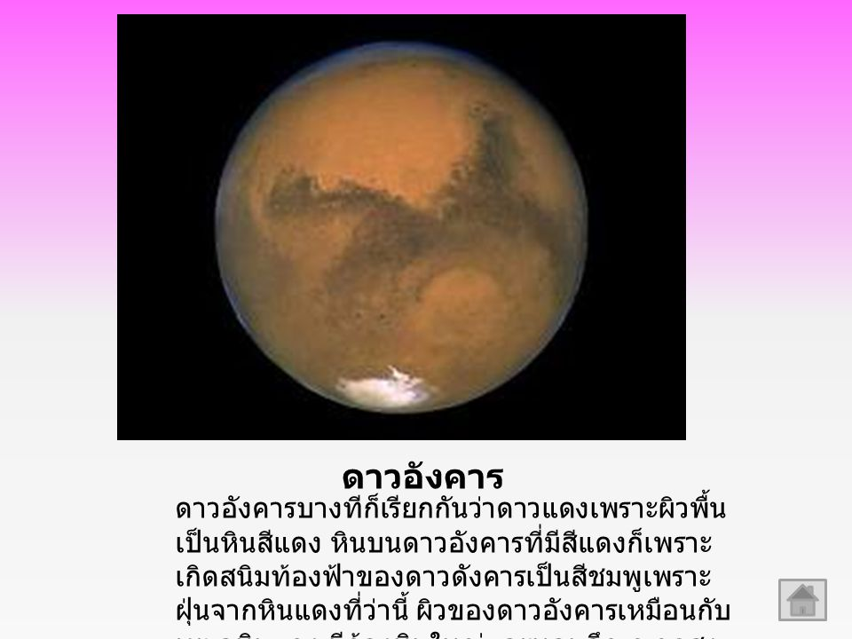 ดาวอังคาร ดาวอังคารบางทีก็เรียกกันว่าดาวแดงเพราะผิวพื้น เป็นหินสีแดง หินบนดาวอังคารที่มีสีแดงก็เพราะ เกิดสนิมท้องฟ้าของดาวดังคารเป็นสีชมพูเพราะ ฝุ่นจากหินแดงที่ว่านี้ ผิวของดาวอังคารเหมือนกับ ทะเลหินแดง มีก้องหินใหญ่และหลุมลึก ภูเขาสูง หุบ เหว และเนินมากมาย