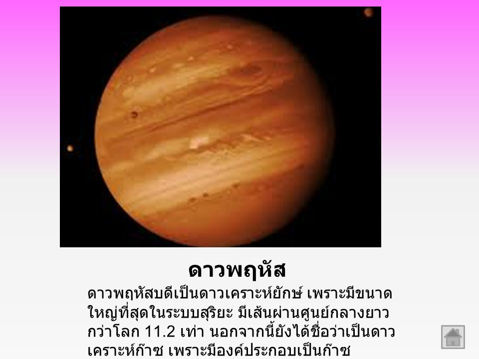 ดาวพฤหัส ดาวพฤหัสบดีเป็นดาวเคราะห์ยักษ์ เพราะมีขนาด ใหญ่ที่สุดในระบบสุริยะ มีเส้นผ่านศูนย์กลางยาว กว่าโลก 11.2 เท่า นอกจากนี้ยังได้ชื่อว่าเป็นดาว เครา